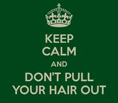 Keep calm and don't pull your hair out